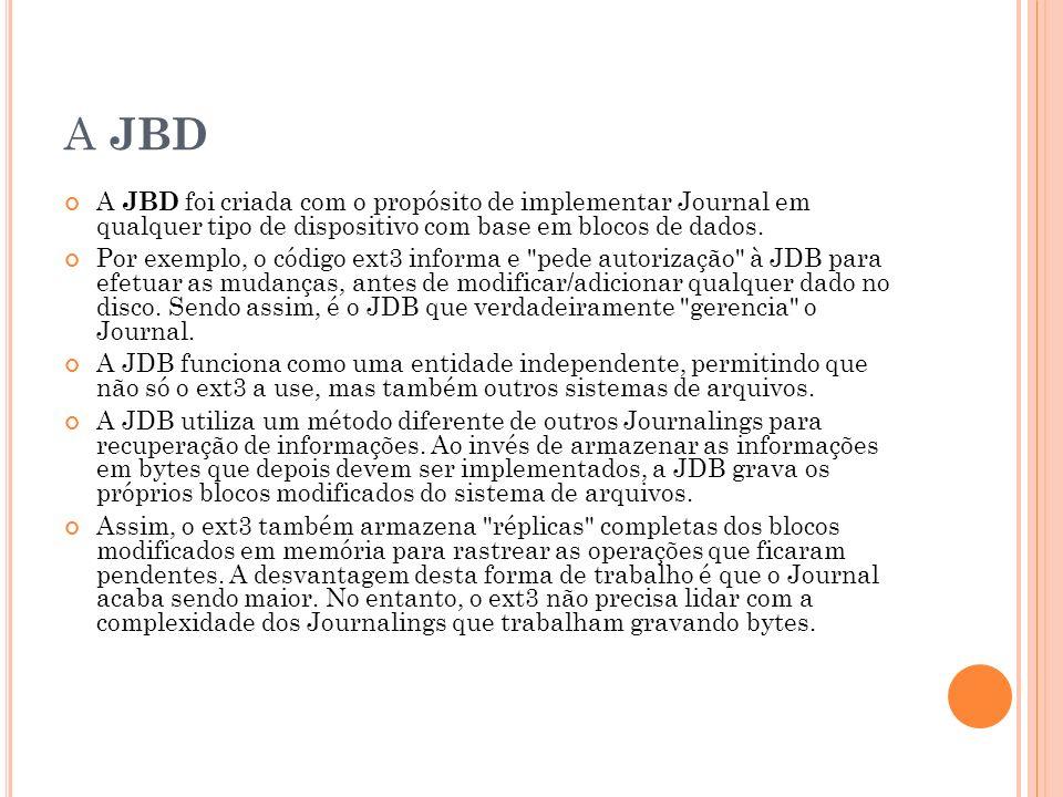 A JBD A JBD foi criada com o propósito de implementar Journal em qualquer tipo de dispositivo com base em blocos de dados.