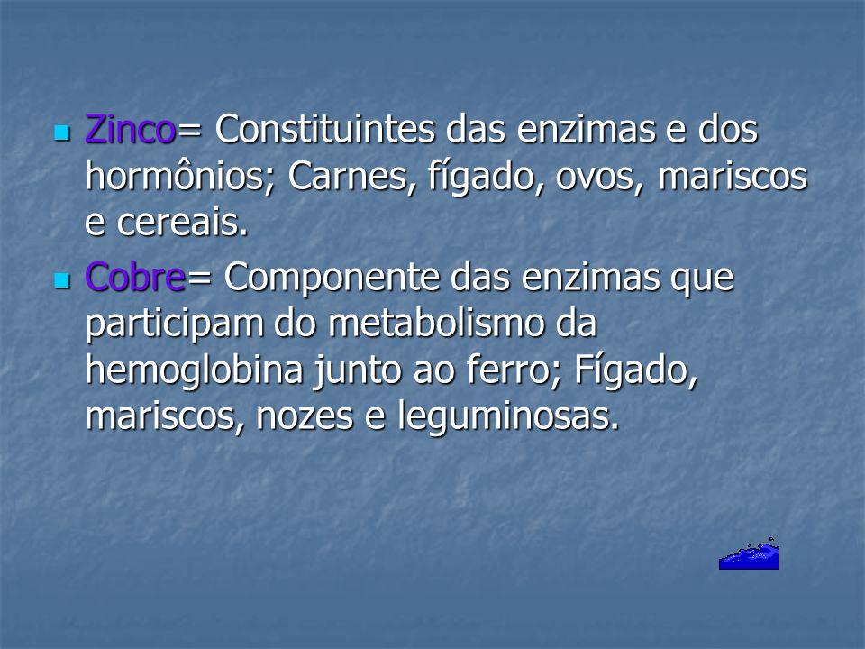 Zinco= Constituintes das enzimas e dos hormônios; Carnes, fígado, ovos, mariscos e cereais.