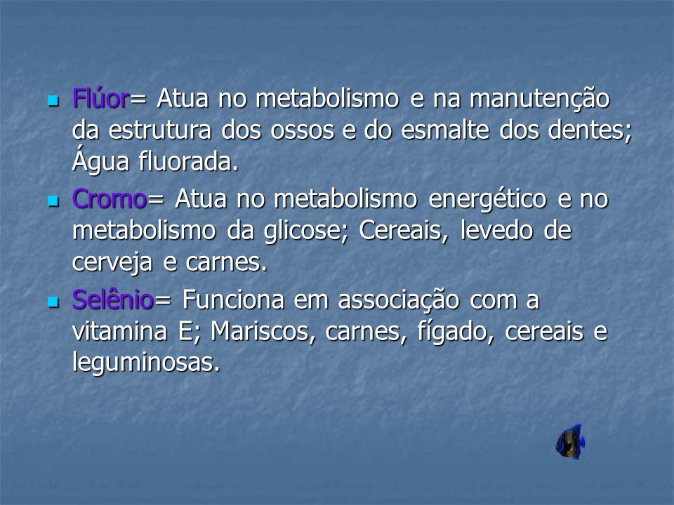 Flúor= Atua no metabolismo e na manutenção da estrutura dos ossos e do esmalte dos dentes; Água fluorada.