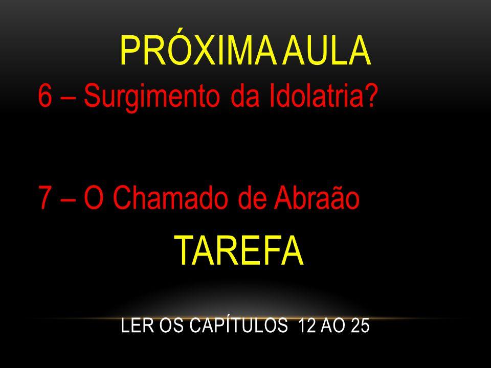 Próxima Aula 6 – Surgimento da Idolatria. 7 – O Chamado de Abraão Tarefa.