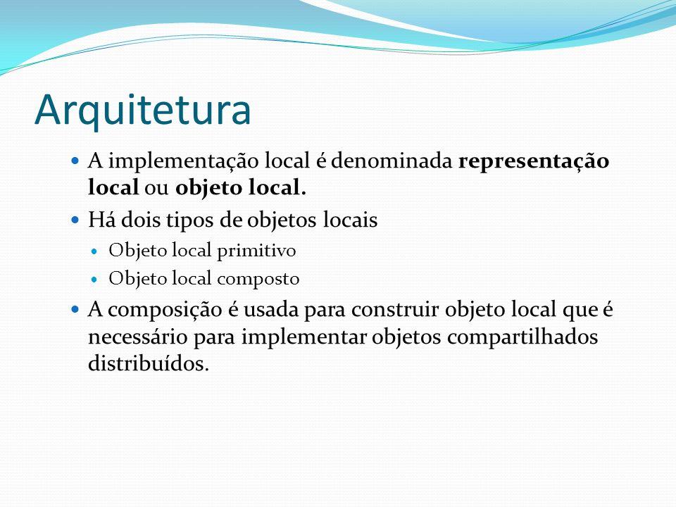 Arquitetura A implementação local é denominada representação local ou objeto local. Há dois tipos de objetos locais.