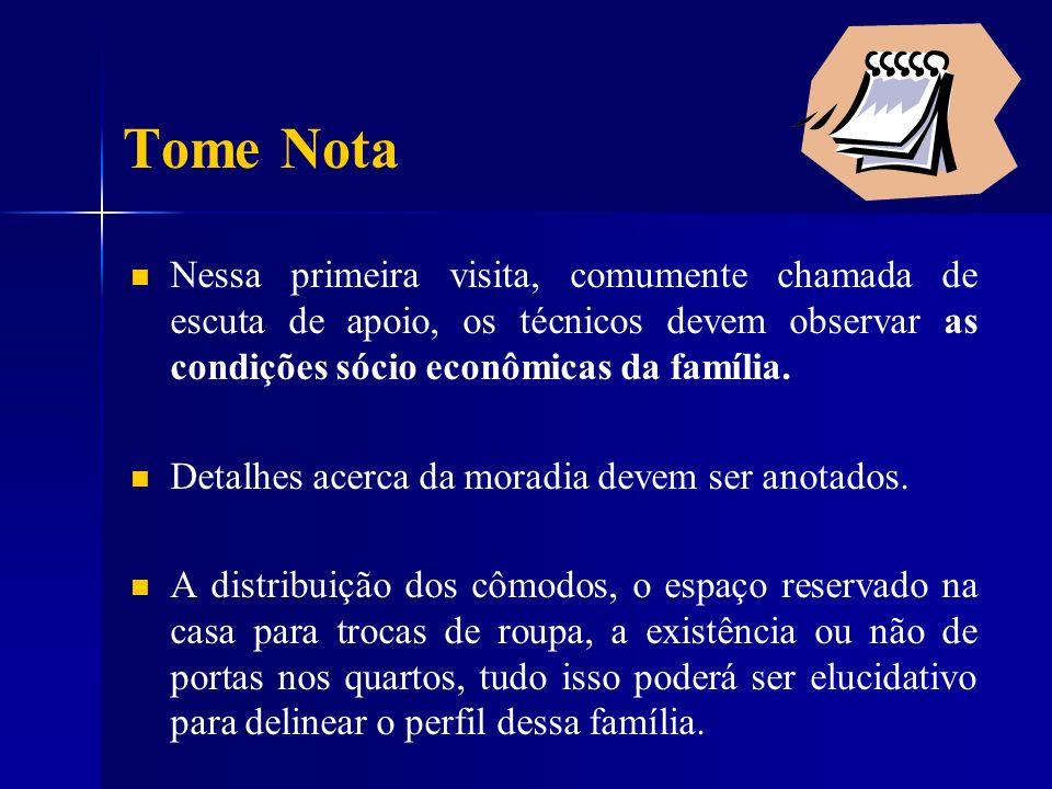 Tome Nota Nessa primeira visita, comumente chamada de escuta de apoio, os técnicos devem observar as condições sócio econômicas da família.