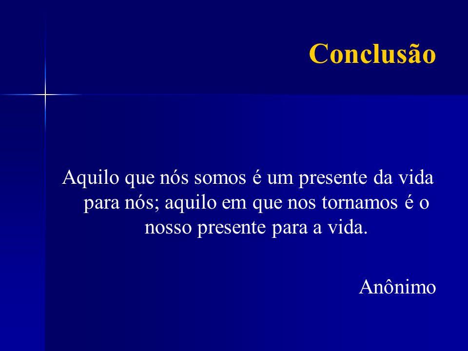 Conclusão Aquilo que nós somos é um presente da vida para nós; aquilo em que nos tornamos é o nosso presente para a vida.