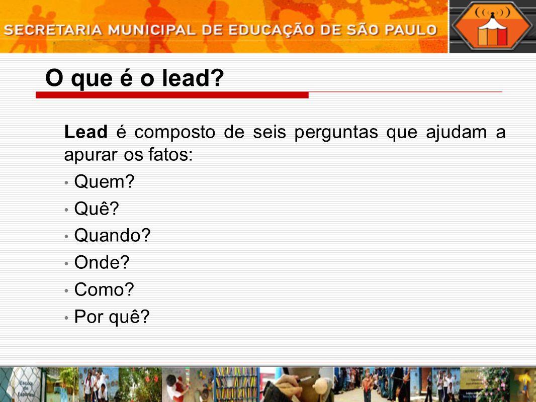 O que é o lead Lead é composto de seis perguntas que ajudam a apurar os fatos: Quem Quê Quando