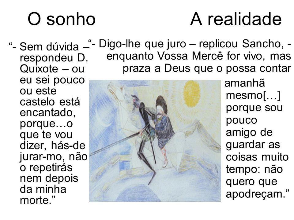 O sonho A realidade - Digo-lhe que juro – replicou Sancho, - enquanto Vossa Mercê for vivo, mas praza a Deus que o possa contar.