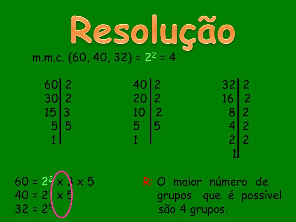 Resolução m.m.c. (60, 40, 32) = 22 = 4. 60 2 40 2 32 2. 30 2 20 2 16 2. 15 3 10 2 8 2.