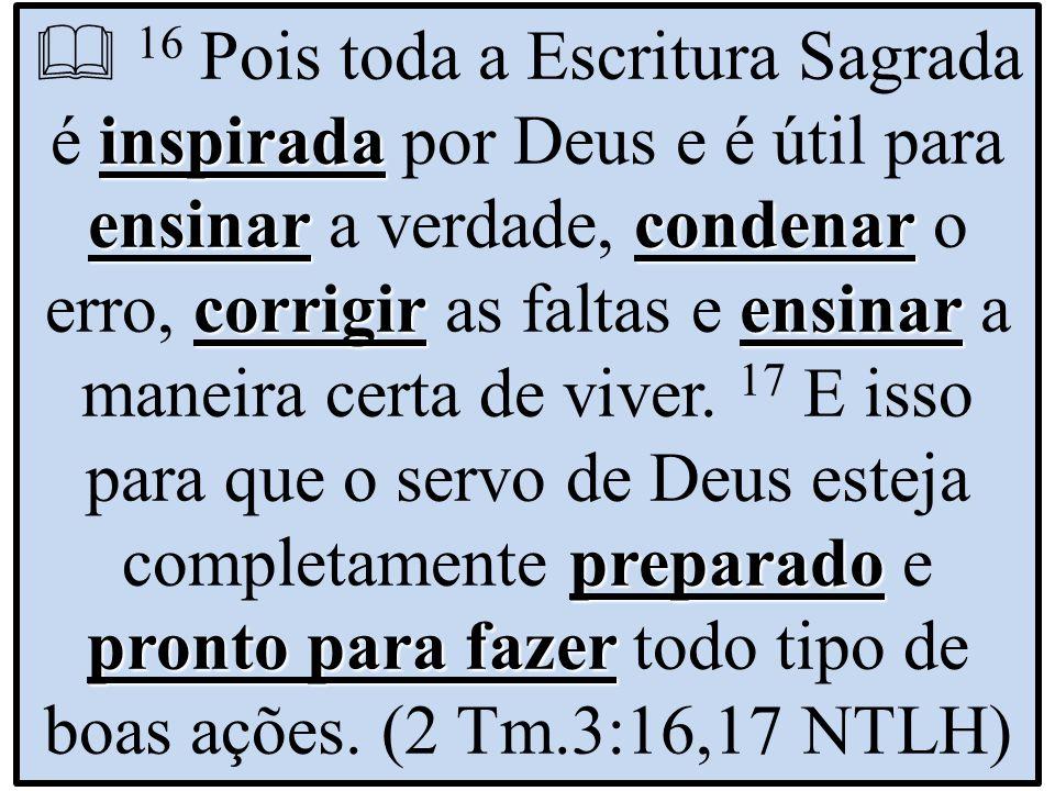  16 Pois toda a Escritura Sagrada é inspirada por Deus e é útil para ensinar a verdade, condenar o erro, corrigir as faltas e ensinar a maneira certa de viver.