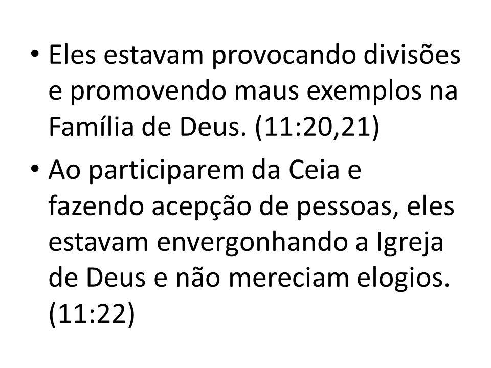 Eles estavam provocando divisões e promovendo maus exemplos na Família de Deus. (11:20,21)