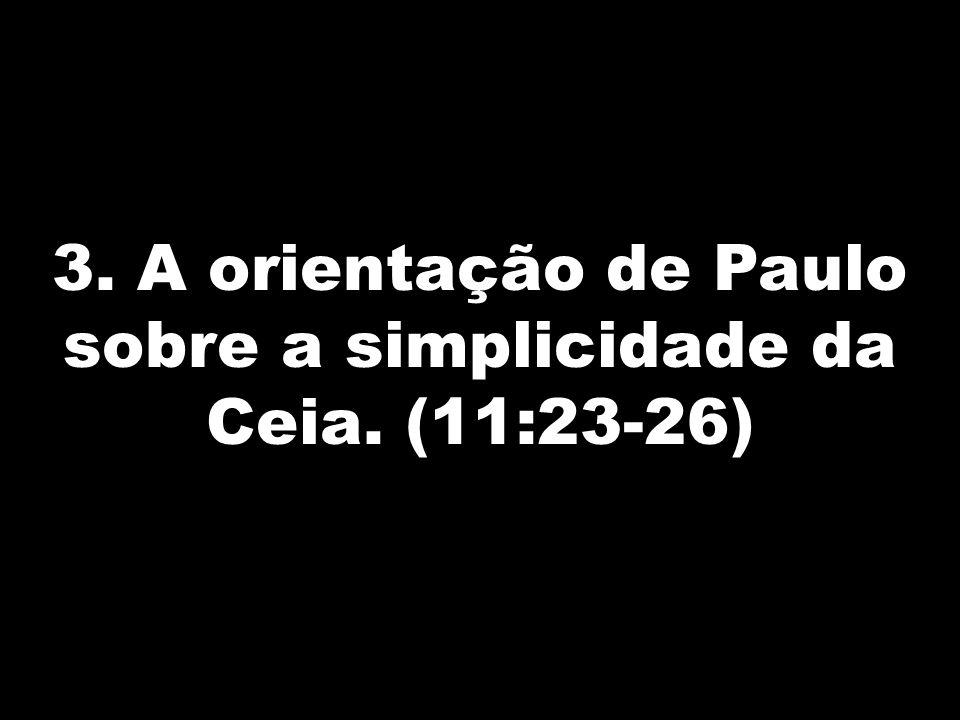 3. A orientação de Paulo sobre a simplicidade da Ceia. (11:23-26)
