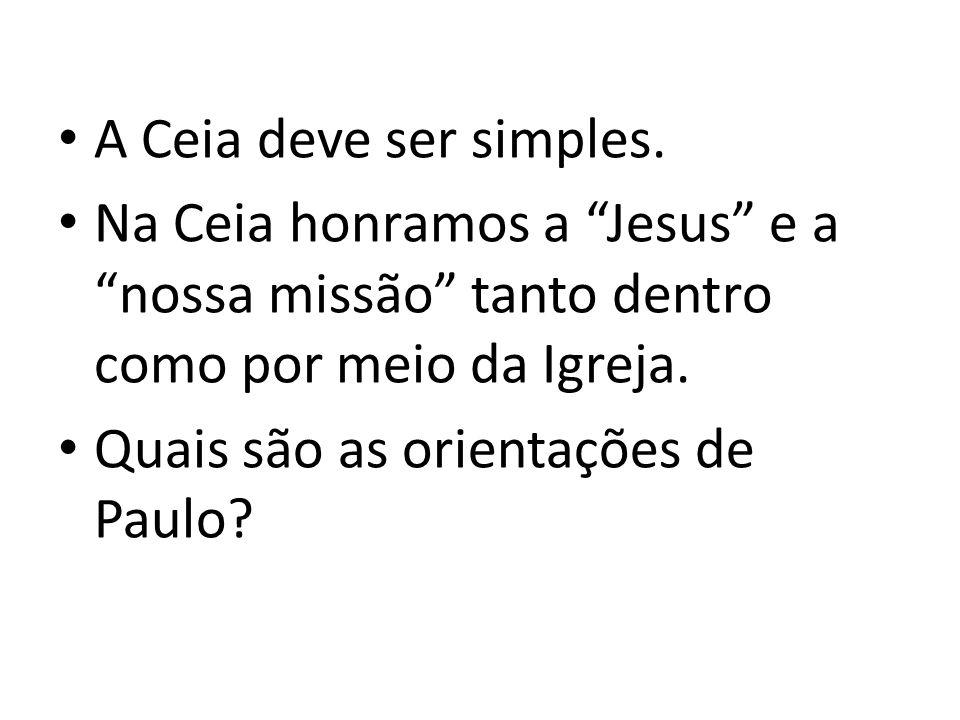 A Ceia deve ser simples. Na Ceia honramos a Jesus e a nossa missão tanto dentro como por meio da Igreja.