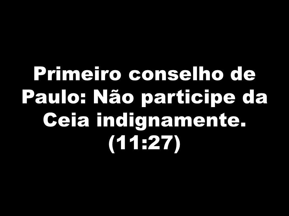 Primeiro conselho de Paulo: Não participe da Ceia indignamente. (11:27)