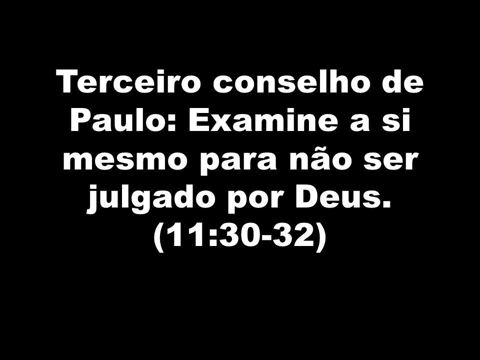 Terceiro conselho de Paulo: Examine a si mesmo para não ser julgado por Deus. (11:30-32)