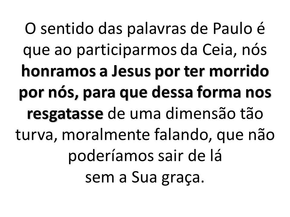 O sentido das palavras de Paulo é que ao participarmos da Ceia, nós honramos a Jesus por ter morrido por nós, para que dessa forma nos resgatasse de uma dimensão tão turva, moralmente falando, que não poderíamos sair de lá sem a Sua graça.