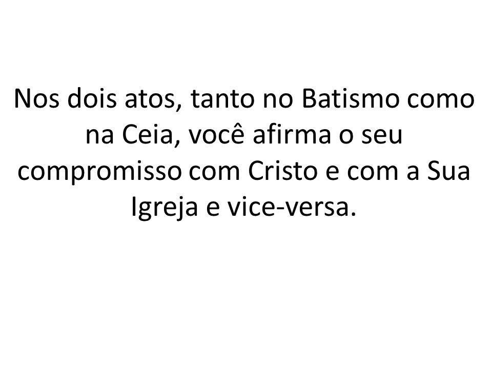 Nos dois atos, tanto no Batismo como na Ceia, você afirma o seu compromisso com Cristo e com a Sua Igreja e vice-versa.