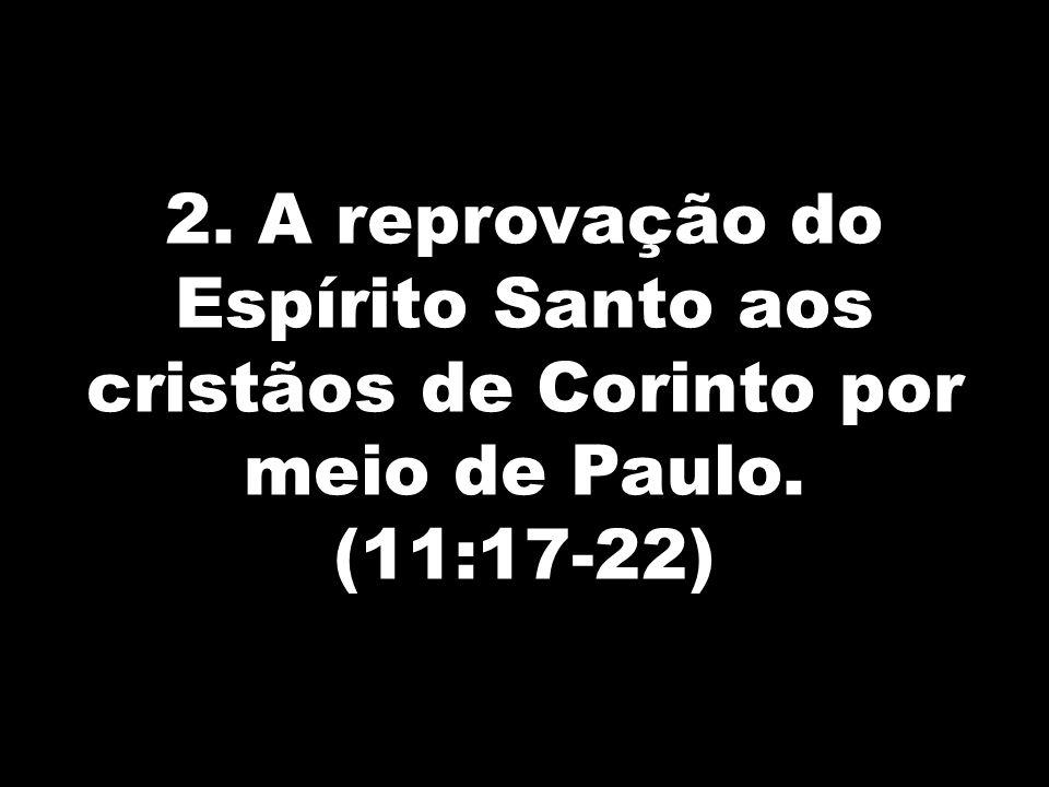 2. A reprovação do Espírito Santo aos cristãos de Corinto por meio de Paulo. (11:17-22)
