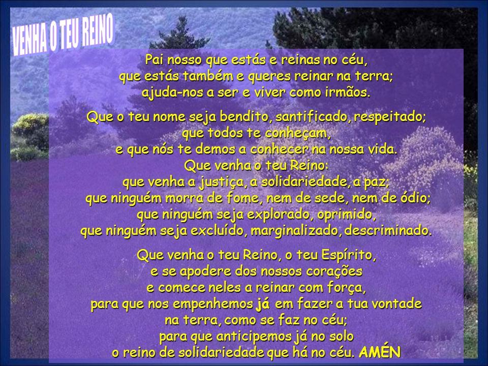 VENHA O TEU REINOPai nosso que estás e reinas no céu, que estás também e queres reinar na terra; ajuda-nos a ser e viver como irmãos.