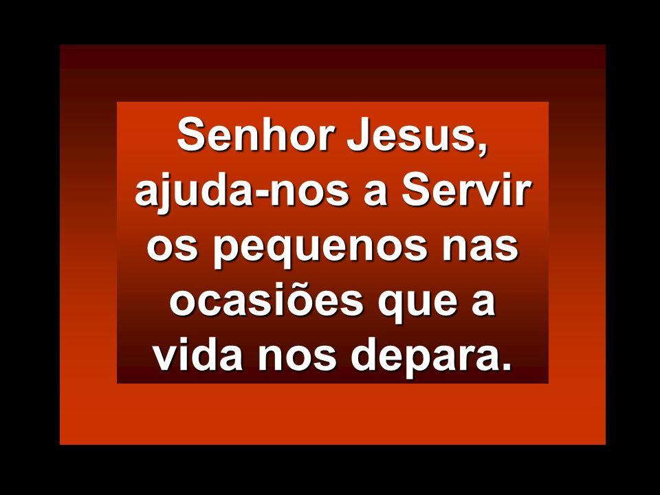 Senhor Jesus, ajuda-nos a Servir os pequenos nas ocasiões que a vida nos depara.