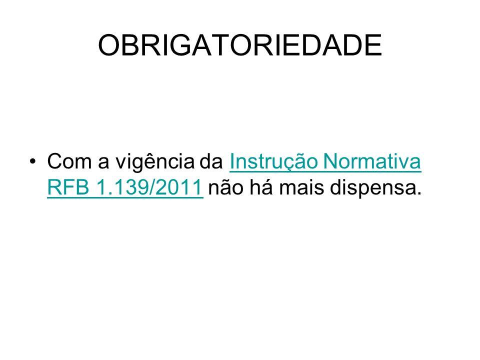 OBRIGATORIEDADE Com a vigência da Instrução Normativa RFB 1.139/2011 não há mais dispensa.