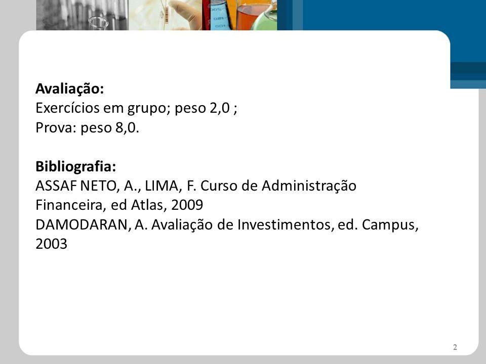 Avaliação:Exercícios em grupo; peso 2,0 ; Prova: peso 8,0. Bibliografia: ASSAF NETO, A., LIMA, F. Curso de Administração Financeira, ed Atlas, 2009.