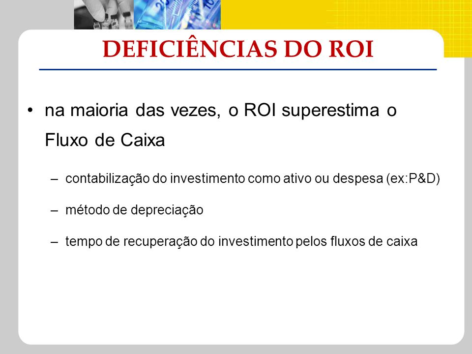 DEFICIÊNCIAS DO ROI na maioria das vezes, o ROI superestima o Fluxo de Caixa. contabilização do investimento como ativo ou despesa (ex:P&D)