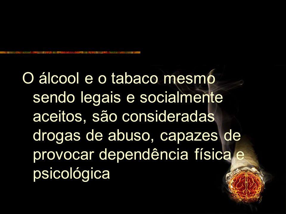O álcool e o tabaco mesmo sendo legais e socialmente aceitos, são consideradas drogas de abuso, capazes de provocar dependência física e psicológica