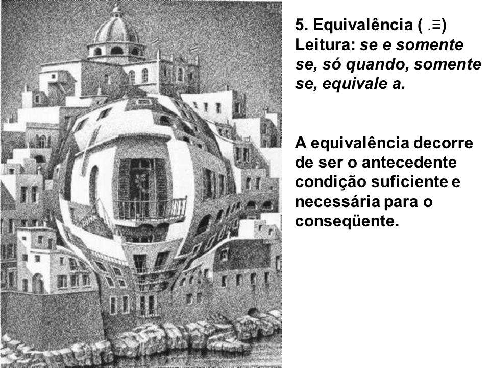 5. Equivalência ( .≡) Leitura: se e somente se, só quando, somente se, equivale a.