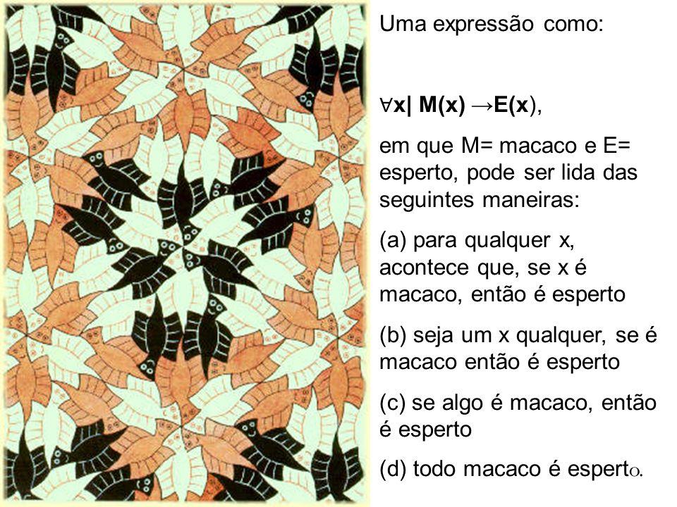Uma expressão como: ∀x| M(x) →E(x), em que M= macaco e E= esperto, pode ser lida das seguintes maneiras: