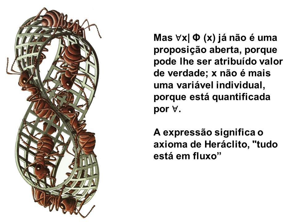 Mas ∀x| Φ (x) já não é uma proposição aberta, porque pode lhe ser atribuído valor de verdade; x não é mais uma variável individual, porque está quantificada por ∀.