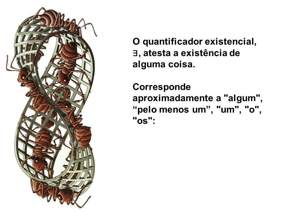 O quantificador existencial, ∃, atesta a existência de alguma coisa.