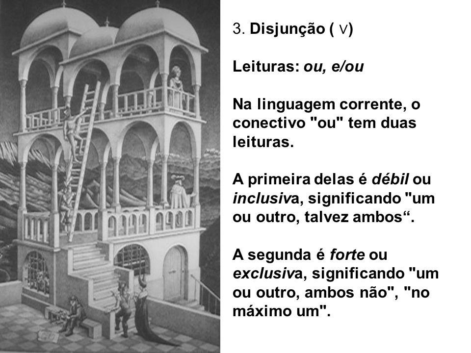 3. Disjunção ( ∨) Leituras: ou, e/ou. Na linguagem corrente, o conectivo ou tem duas leituras.