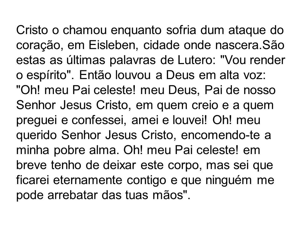 Cristo o chamou enquanto sofria dum ataque do coração, em Eisleben, cidade onde nascera.São estas as últimas palavras de Lutero: Vou render o espírito .