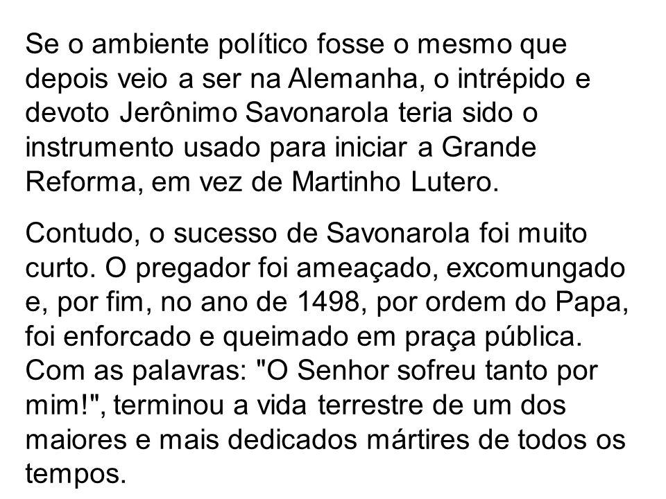 Se o ambiente político fosse o mesmo que depois veio a ser na Alemanha, o intrépido e devoto Jerônimo Savonarola teria sido o instrumento usado para iniciar a Grande Reforma, em vez de Martinho Lutero.