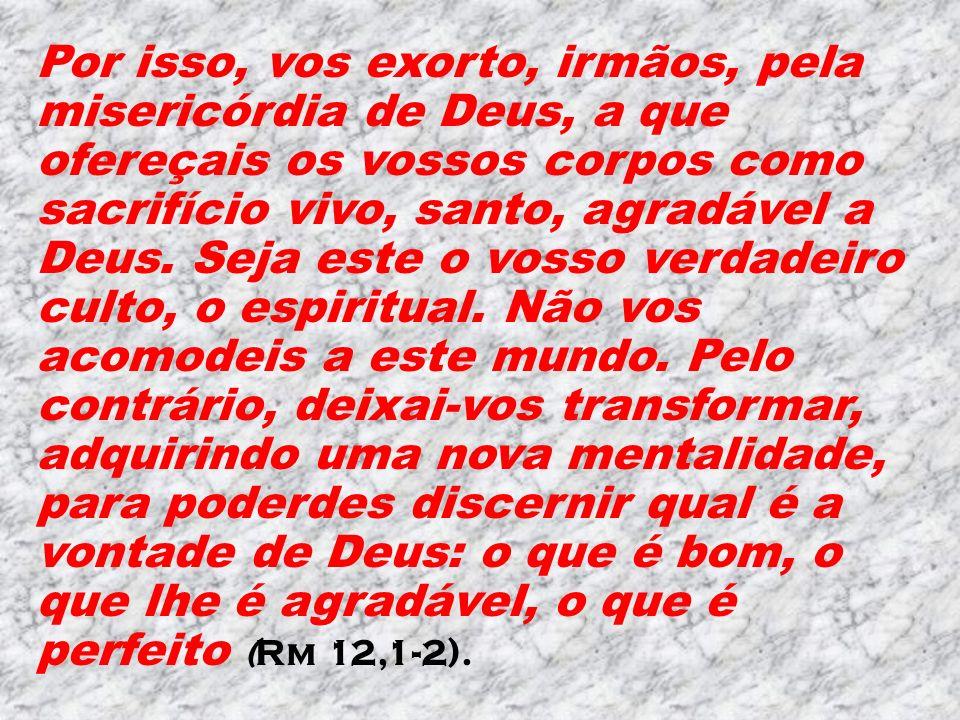 Por isso, vos exorto, irmãos, pela misericórdia de Deus, a que ofereçais os vossos corpos como sacrifício vivo, santo, agradável a Deus.
