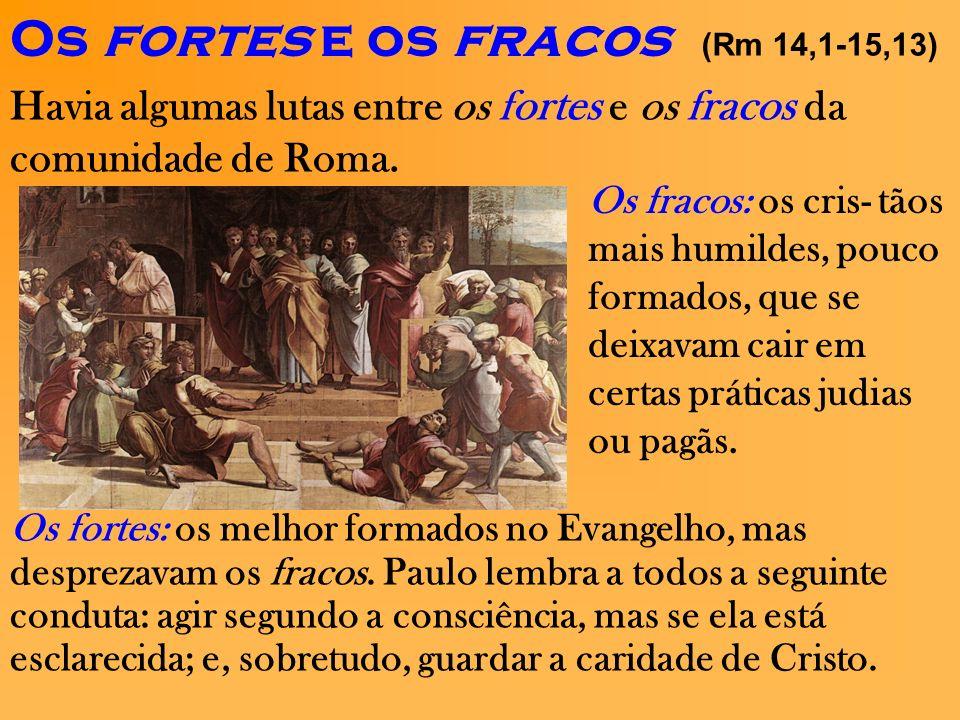 Os fortes e os fracos (Rm 14,1-15,13) Havia algumas lutas entre os fortes e os fracos da comunidade de Roma.