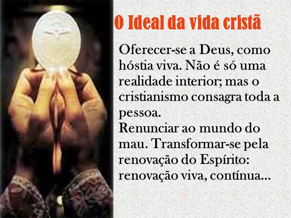 O Ideal da vida cristã Oferecer-se a Deus, como hóstia viva. Não é só uma realidade interior; mas o cristianismo consagra toda a pessoa.