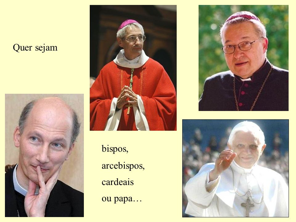 Quer sejam bispos, arcebispos, cardeais ou papa…