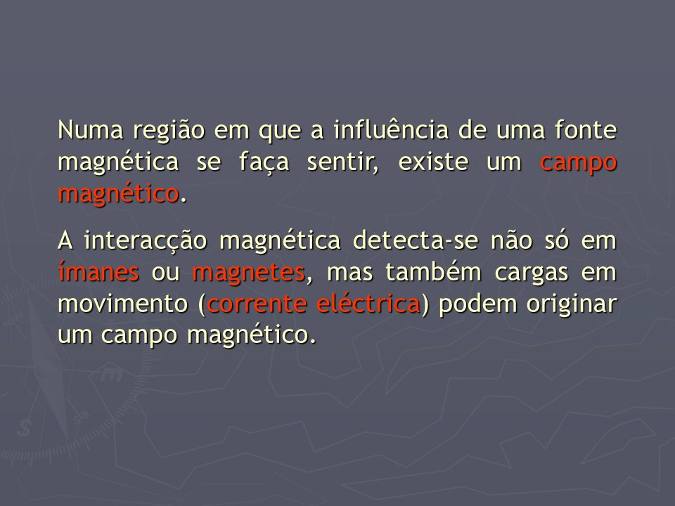 Numa região em que a influência de uma fonte magnética se faça sentir, existe um campo magnético.