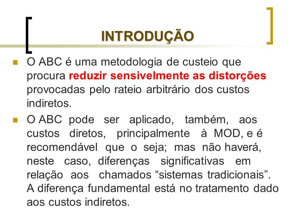 INTRODUÇÃO O ABC é uma metodologia de custeio que procura reduzir sensivelmente as distorções provocadas pelo rateio arbitrário dos custos indiretos.