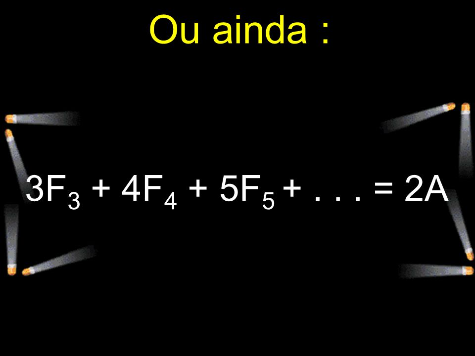 Ou ainda : 3F3 + 4F4 + 5F5 + . . . = 2A