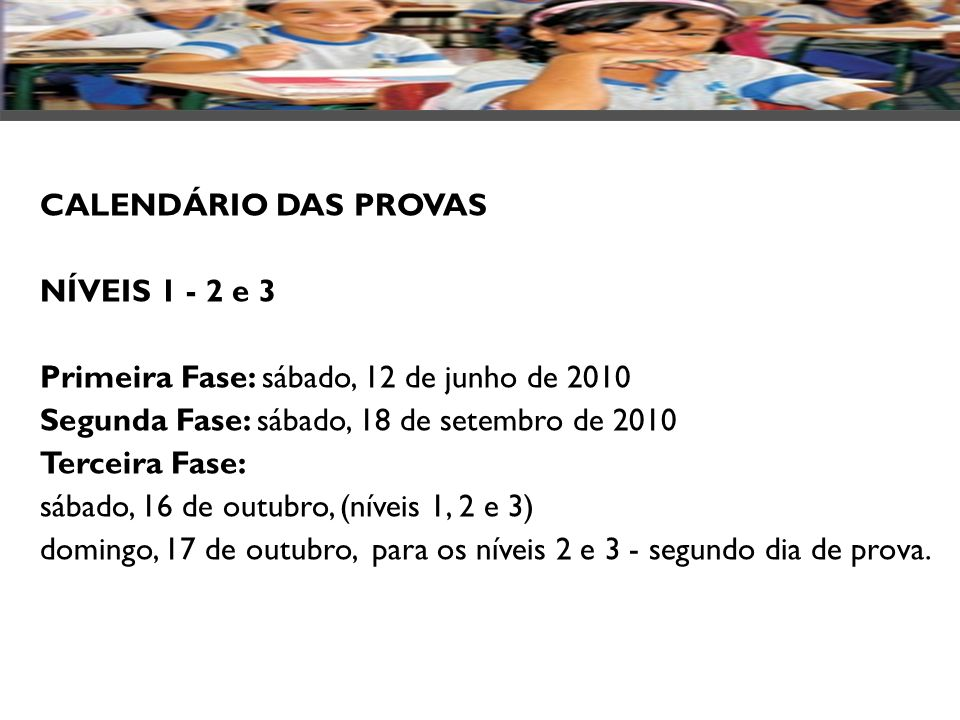 CALENDÁRIO DAS PROVAS NÍVEIS 1 - 2 e 3. Primeira Fase: sábado, 12 de junho de 2010 Segunda Fase: sábado, 18 de setembro de 2010 Terceira Fase: