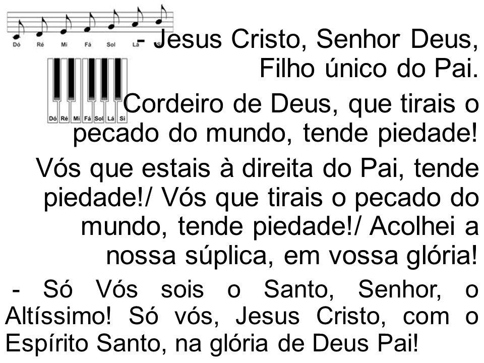 - Jesus Cristo, Senhor Deus, Filho único do Pai.