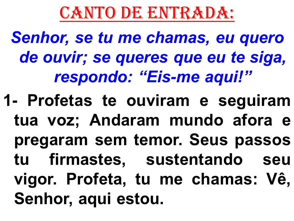 CANTO DE ENTRADA: Senhor, se tu me chamas, eu quero de ouvir; se queres que eu te siga, respondo: Eis-me aqui!