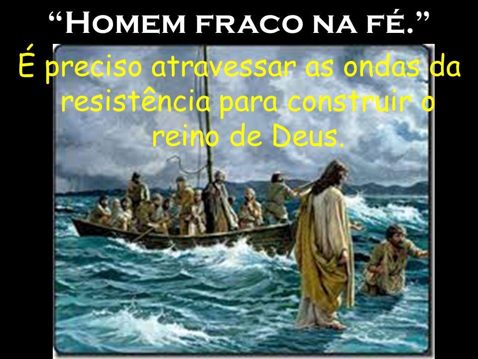 Homem fraco na fé. É preciso atravessar as ondas da resistência para construir o reino de Deus.