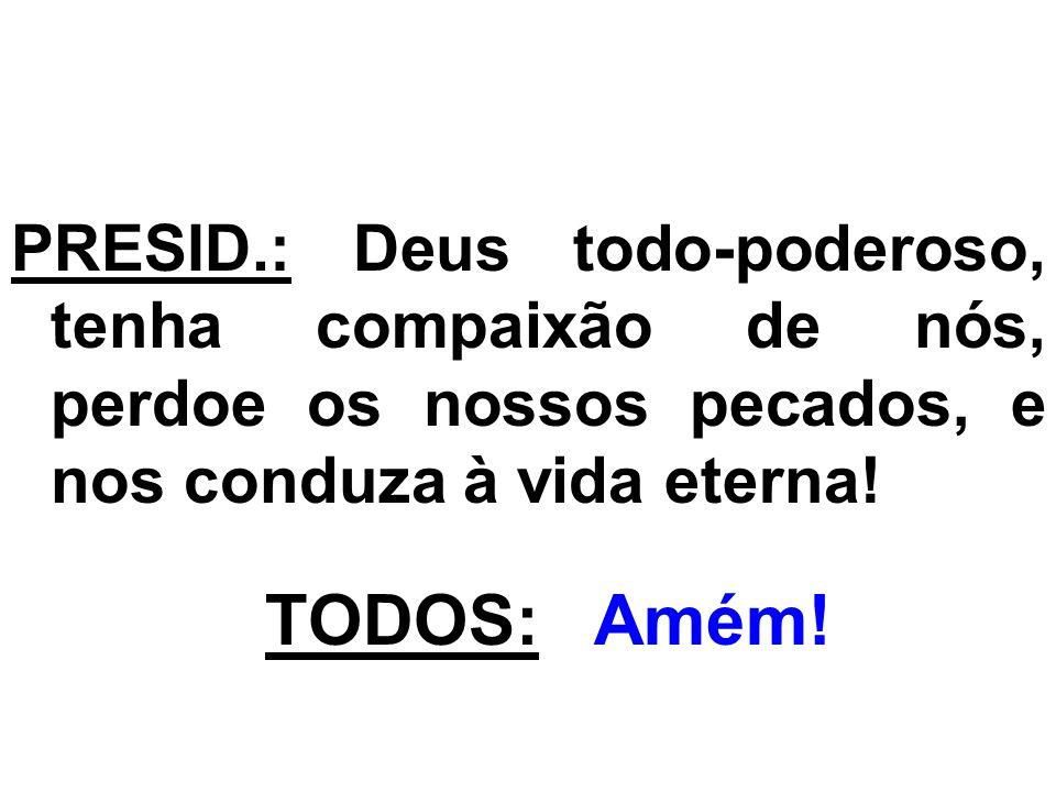 PRESID.: Deus todo-poderoso, tenha compaixão de nós, perdoe os nossos pecados, e nos conduza à vida eterna!