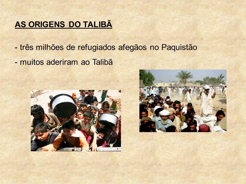AS ORIGENS DO TALIBÃ três milhões de refugiados afegãos no Paquistão muitos aderiram ao Talibã