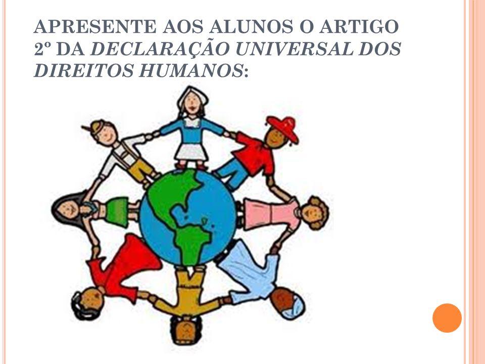APRESENTE AOS ALUNOS O ARTIGO 2º DA DECLARAÇÃO UNIVERSAL DOS DIREITOS HUMANOS: