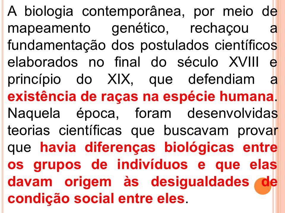 A biologia contemporânea, por meio de mapeamento genético, rechaçou a fundamentação dos postulados científicos elaborados no final do século XVIII e princípio do XIX, que defendiam a existência de raças na espécie humana.