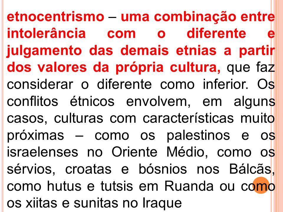 etnocentrismo – uma combinação entre intolerância com o diferente e julgamento das demais etnias a partir dos valores da própria cultura, que faz considerar o diferente como inferior.