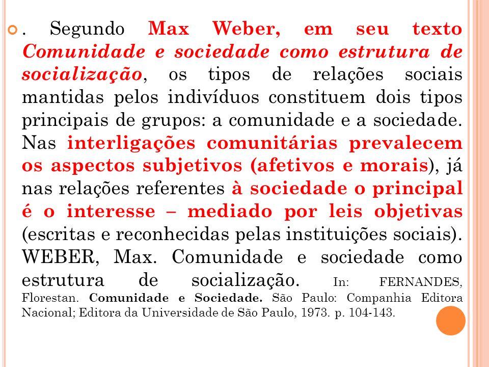 Segundo Max Weber, em seu texto Comunidade e sociedade como estrutura de socialização, os tipos de relações sociais mantidas pelos indivíduos constituem dois tipos principais de grupos: a comunidade e a sociedade.