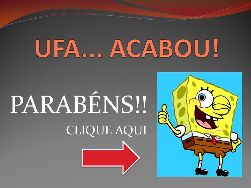 UFA... ACABOU! PARABÉNS!! CLIQUE AQUI